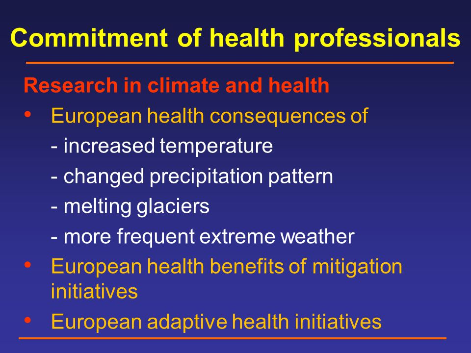 Commitment of health professionals Research in climate and health European health consequences of - increased temperature - changed precipitation pattern - melting glaciers - more frequent extreme weather European health benefits of mitigation initiatives European adaptive health initiatives