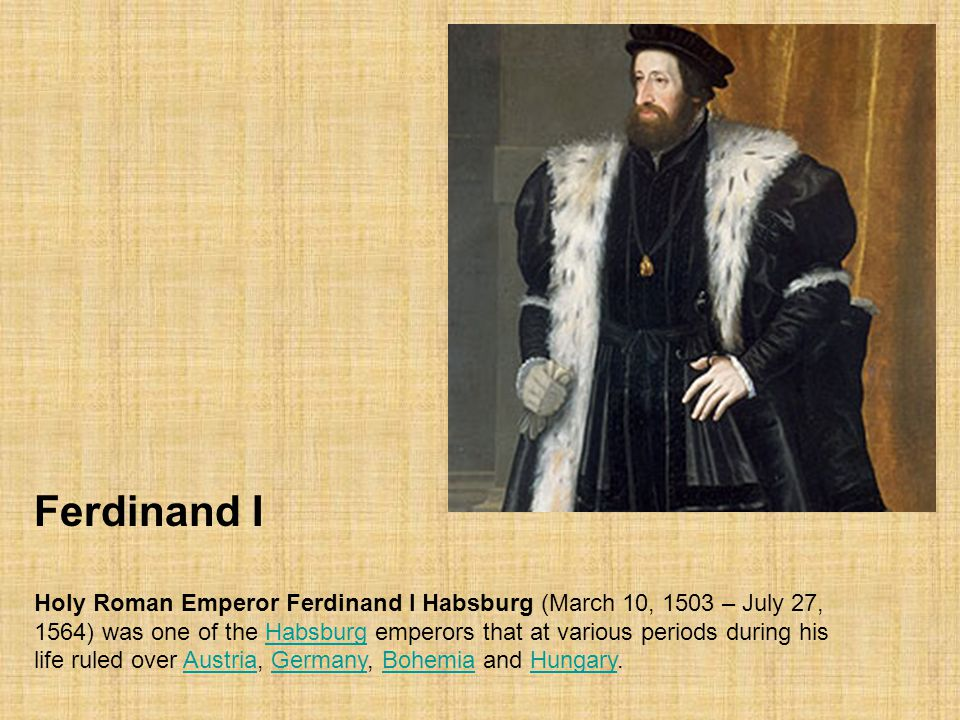 Ferdinand I Holy Roman Emperor Ferdinand I Habsburg (March 10, 1503 – July 27, 1564) was one of the Habsburg emperors that at various periods during h