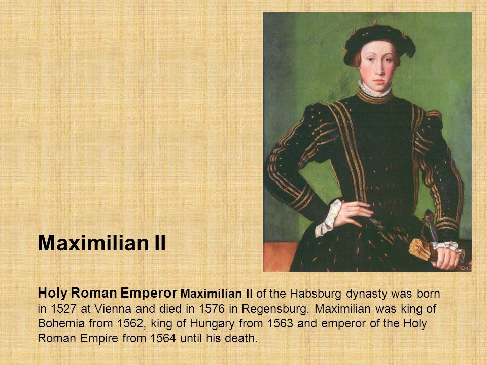 Maximilian II Holy Roman Emperor Maximilian II of the Habsburg dynasty was born in 1527 at Vienna and died in 1576 in Regensburg. Maximilian was king