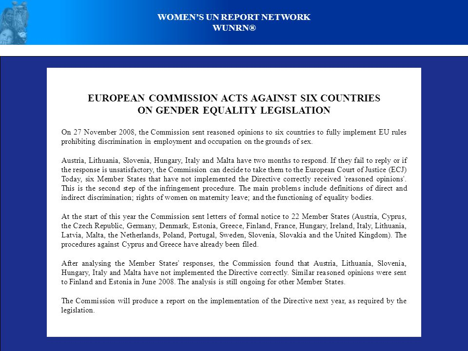 WOMENS UN REPORT NETWORK WUNRN® EUROPEAN COMMISSION ACTS AGAINST SIX COUNTRIES ON GENDER EQUALITY LEGISLATION On 27 November 2008, the Commission sent reasoned opinions to six countries to fully implement EU rules prohibiting discrimination in employment and occupation on the grounds of sex.