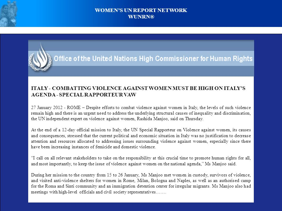 WOMENS UN REPORT NETWORK WUNRN® ITALY - COMBATTING VIOLENCE AGAINST WOMEN MUST BE HIGH ON ITALY S AGENDA - SPECIAL RAPPORTEUR VAW 27 January 2012 - ROME – Despite efforts to combat violence against women in Italy, the levels of such violence remain high and there is an urgent need to address the underlying structural causes of inequality and discrimination, the UN independent expert on violence against women, Rashida Manjoo, said on Thursday.