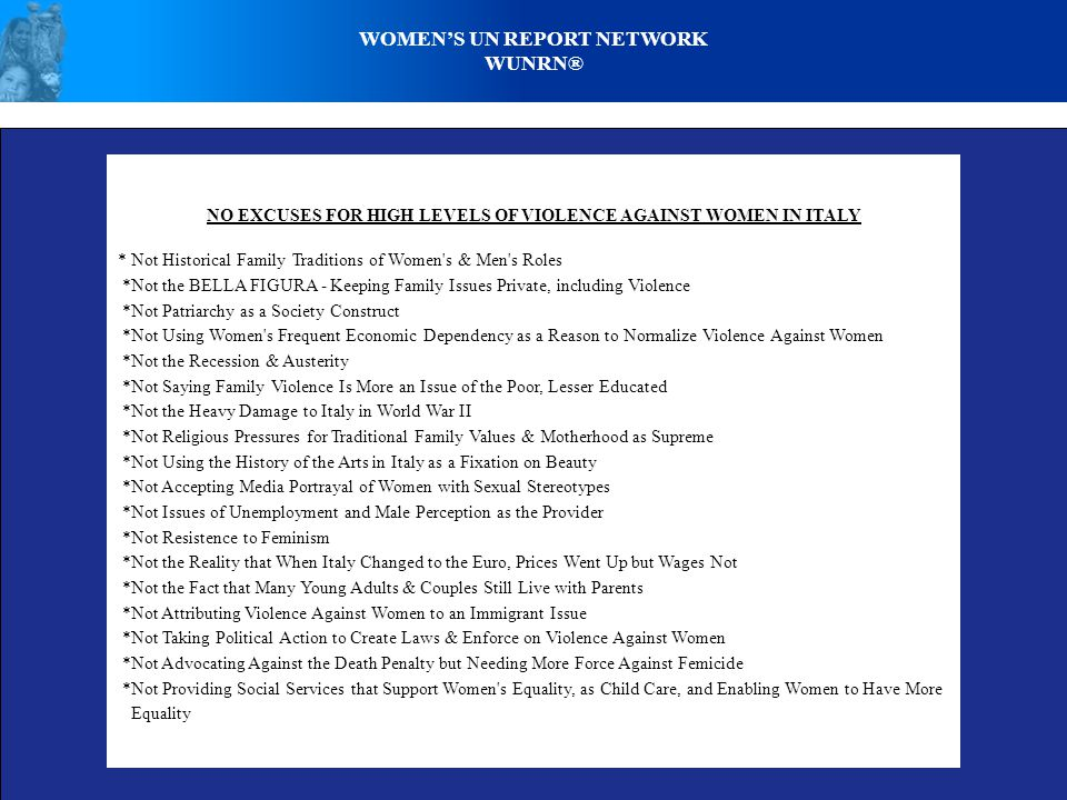 WOMENS UN REPORT NETWORK WUNRN® NO EXCUSES FOR HIGH LEVELS OF VIOLENCE AGAINST WOMEN IN ITALY * Not Historical Family Traditions of Women s & Men s Roles *Not the BELLA FIGURA - Keeping Family Issues Private, including Violence *Not Patriarchy as a Society Construct *Not Using Women s Frequent Economic Dependency as a Reason to Normalize Violence Against Women *Not the Recession & Austerity *Not Saying Family Violence Is More an Issue of the Poor, Lesser Educated *Not the Heavy Damage to Italy in World War II *Not Religious Pressures for Traditional Family Values & Motherhood as Supreme *Not Using the History of the Arts in Italy as a Fixation on Beauty *Not Accepting Media Portrayal of Women with Sexual Stereotypes *Not Issues of Unemployment and Male Perception as the Provider *Not Resistence to Feminism *Not the Reality that When Italy Changed to the Euro, Prices Went Up but Wages Not *Not the Fact that Many Young Adults & Couples Still Live with Parents *Not Attributing Violence Against Women to an Immigrant Issue *Not Taking Political Action to Create Laws & Enforce on Violence Against Women *Not Advocating Against the Death Penalty but Needing More Force Against Femicide *Not Providing Social Services that Support Women s Equality, as Child Care, and Enabling Women to Have More Equality