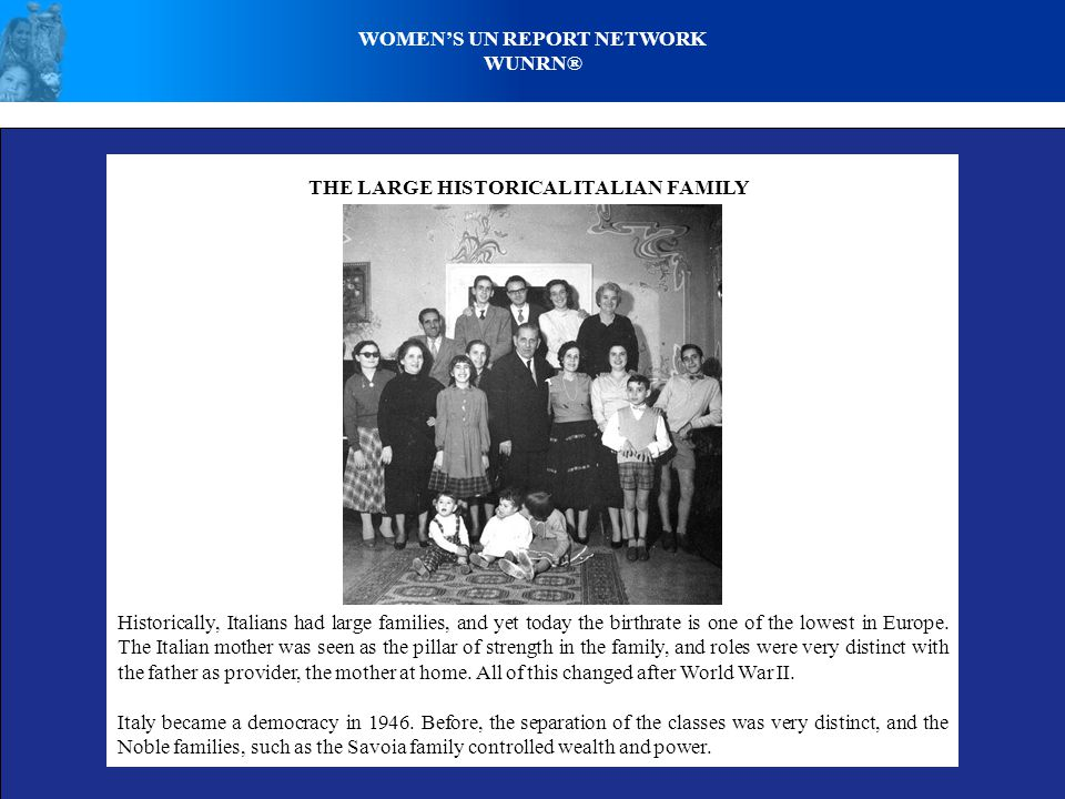 WOMENS UN REPORT NETWORK WUNRN® THE LARGE HISTORICAL ITALIAN FAMILY Historically, Italians had large families, and yet today the birthrate is one of the lowest in Europe.