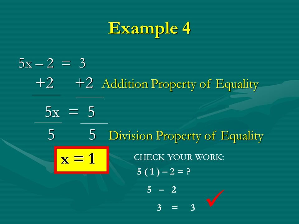 Example 3 -2y + 4 = 8 CHECK YOUR WORK: -2 (-2 ) + 4 = ? 4 + 4 8 = 8 – 4 – 4 Subtraction Property of Equality -2y = 4 -2 -2 Division Property of Equali