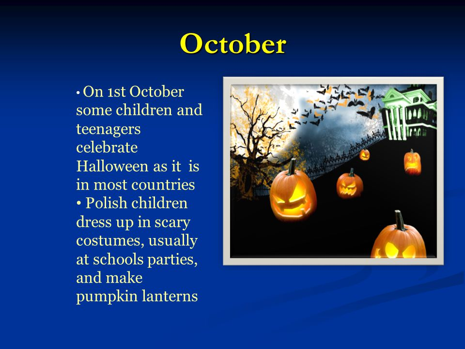 October On 1st October some children and teenagers celebrate Halloween as it is in most countries Polish children dress up in scary costumes, usually at schools parties, and make pumpkin lanterns