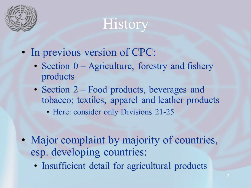 2 History In previous version of CPC:In previous version of CPC: Section 0 – Agriculture, forestry and fishery productsSection 0 – Agriculture, forestry and fishery products Section 2 – Food products, beverages and tobacco; textiles, apparel and leather productsSection 2 – Food products, beverages and tobacco; textiles, apparel and leather products Here: consider only Divisions 21-25Here: consider only Divisions 21-25 Major complaint by majority of countries, esp.
