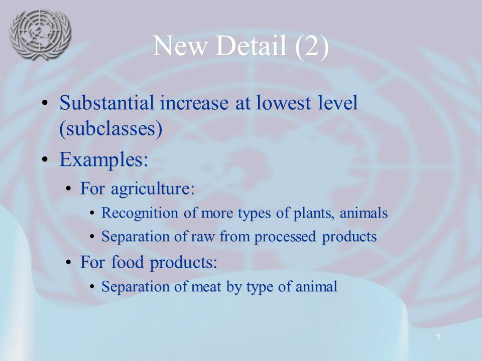 7 New Detail (2) Substantial increase at lowest level (subclasses)Substantial increase at lowest level (subclasses) Examples:Examples: For agriculture:For agriculture: Recognition of more types of plants, animalsRecognition of more types of plants, animals Separation of raw from processed productsSeparation of raw from processed products For food products:For food products: Separation of meat by type of animalSeparation of meat by type of animal