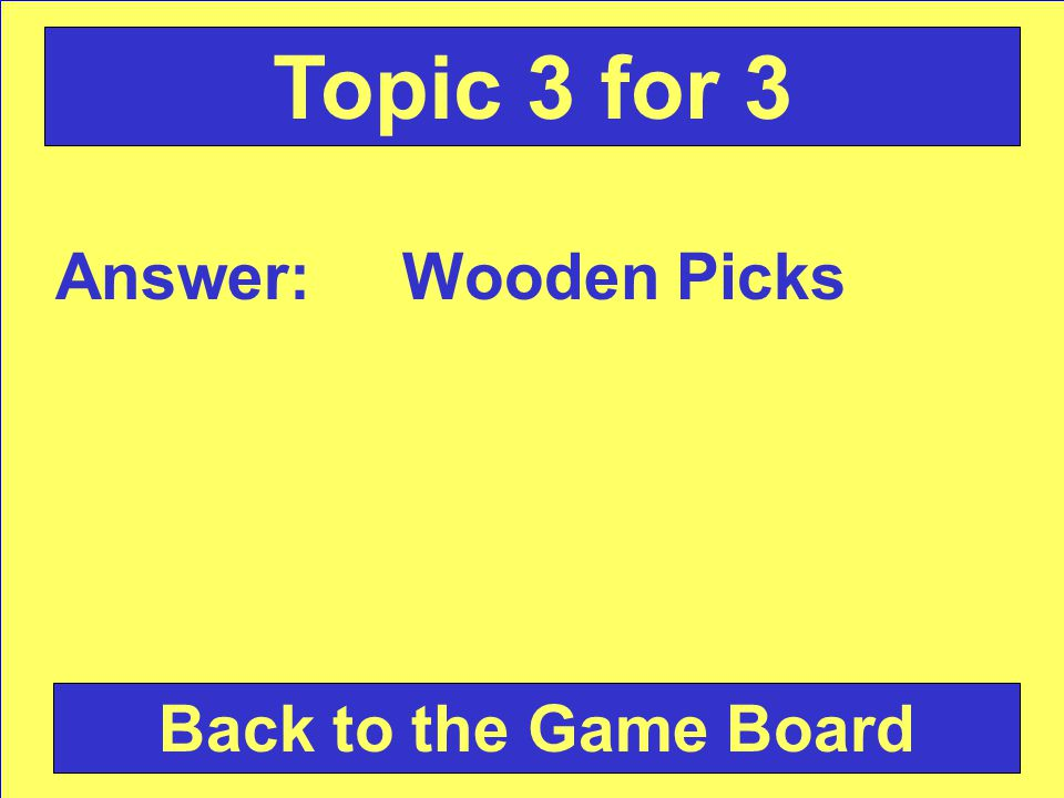 Answer: Wooden Picks Back to the Game Board Topic 3 for 3