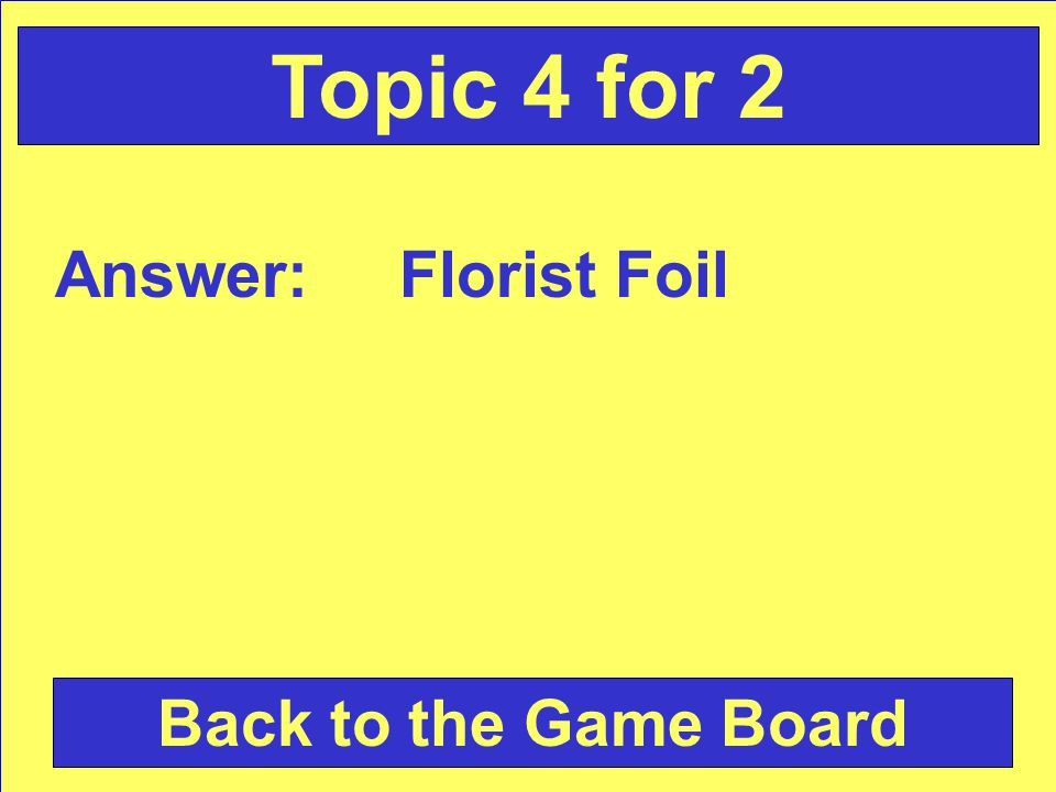 Answer: Florist Foil Back to the Game Board Topic 4 for 2