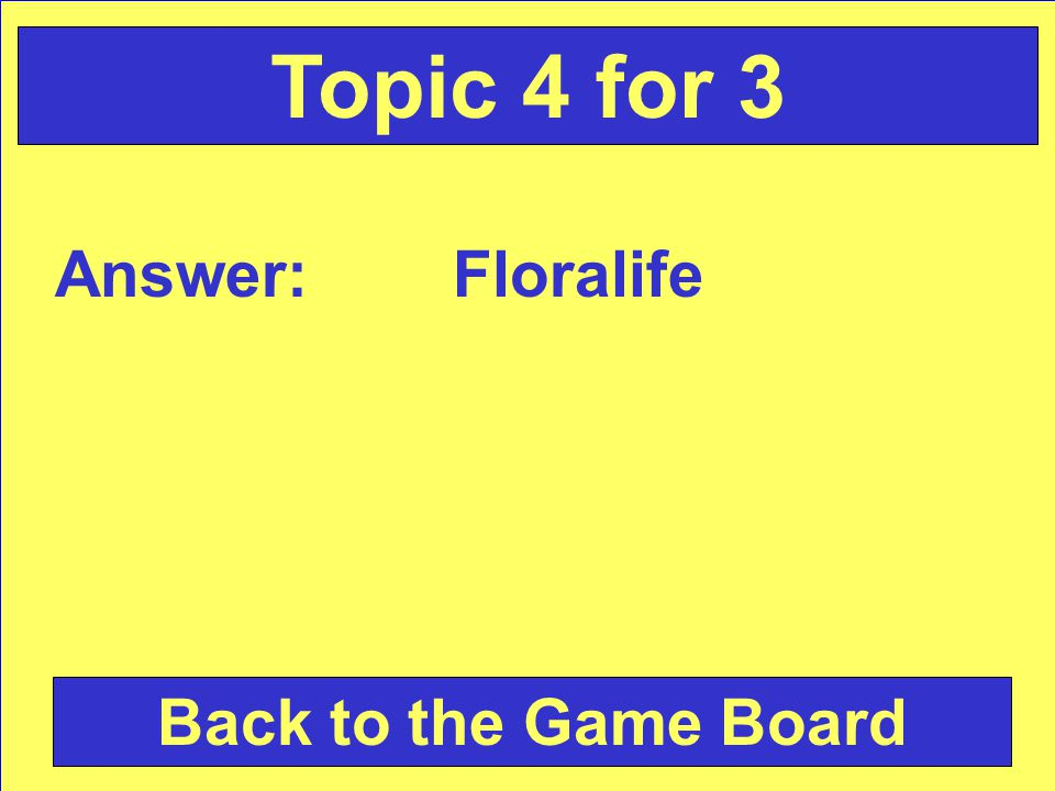 Answer: Floralife Back to the Game Board Topic 4 for 3