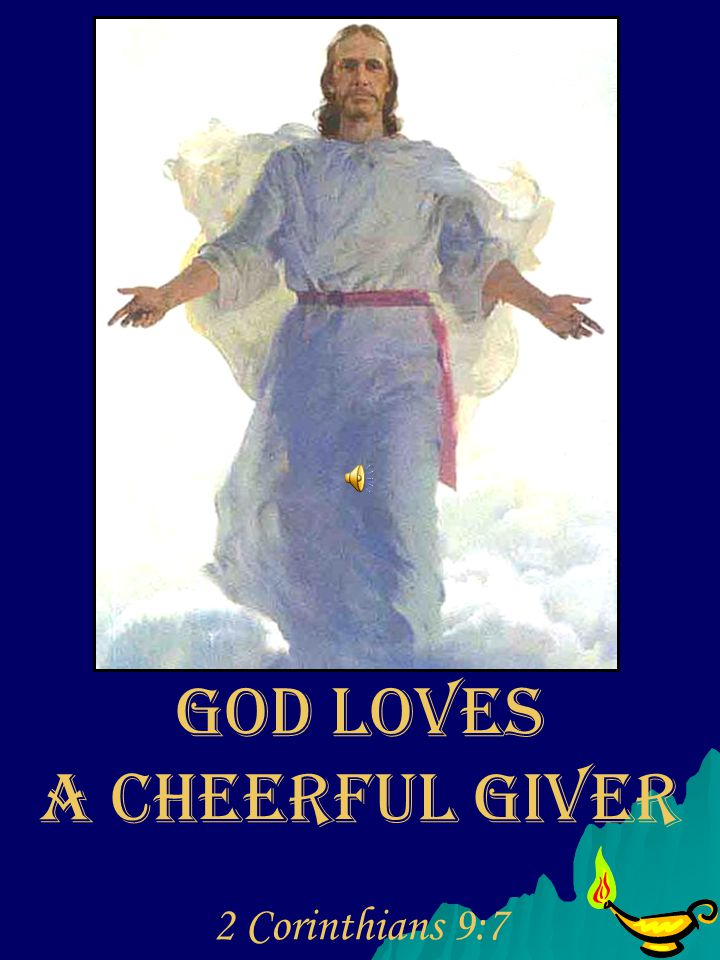 GOD LOVES A CHEERFUL GIVER 2 Corinthians 9:7