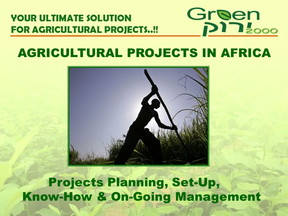 Projects Planning, Set-Up, Know-How & On-Going Management AGRICULTURAL PROJECTS IN AFRICA