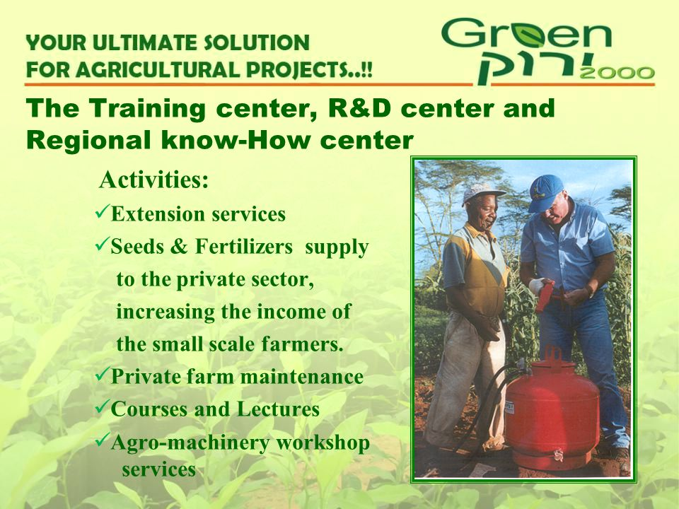 The Training center, R&D center and Regional know-How center Activities: Extension services Seeds & Fertilizers supply to the private sector, increasi