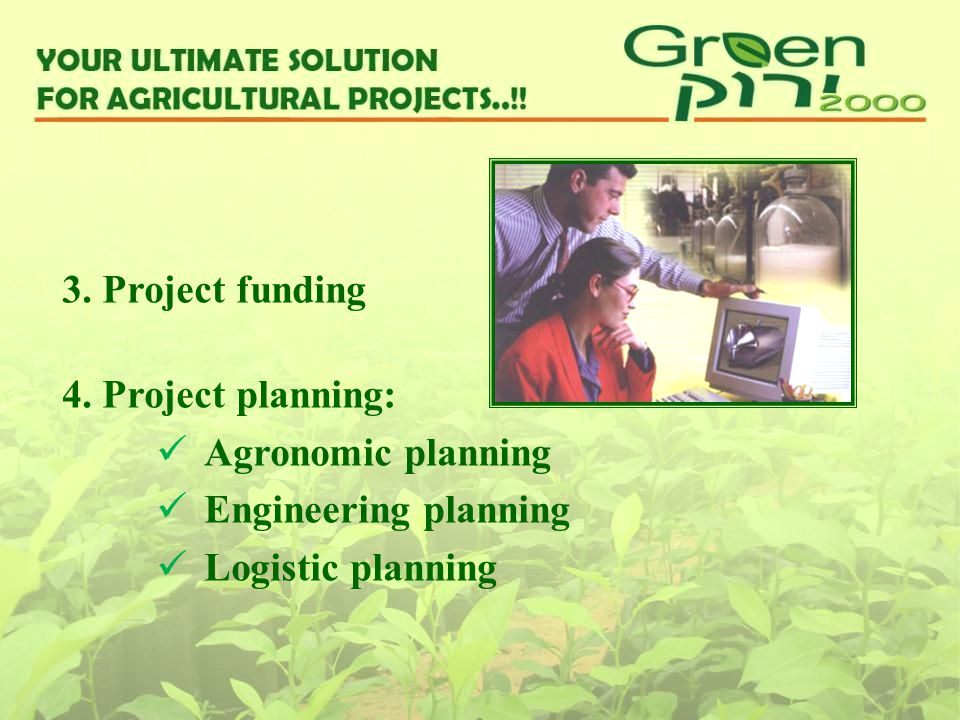 3. Project funding 4. Project planning: Agronomic planning Engineering planning Logistic planning