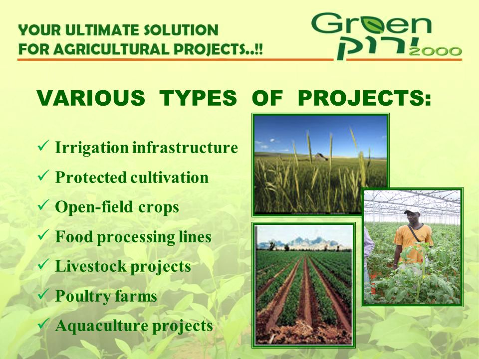 VARIOUS TYPES OF PROJECTS: Irrigation infrastructure Protected cultivation Open-field crops Food processing lines Livestock projects Poultry farms Aqu