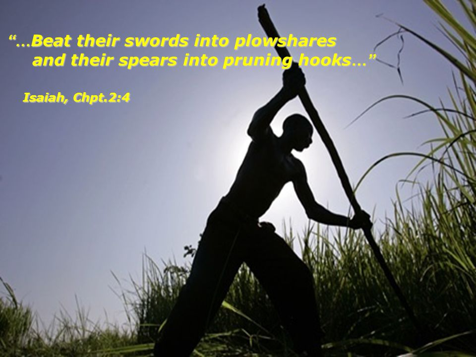 … Beat their swords into plowshares and their spears into pruning hooks … … Beat their swords into plowshares and their spears into pruning hooks … Is