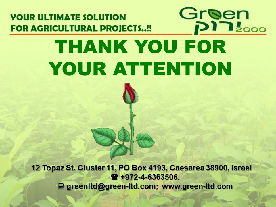 THANK YOU FOR YOUR ATTENTION 12 Topaz St. Cluster 11, PO Box 4193, Caesarea 38900, Israel +972-4-6363506. greenltd@green-ltd.com; www.green-ltd.com