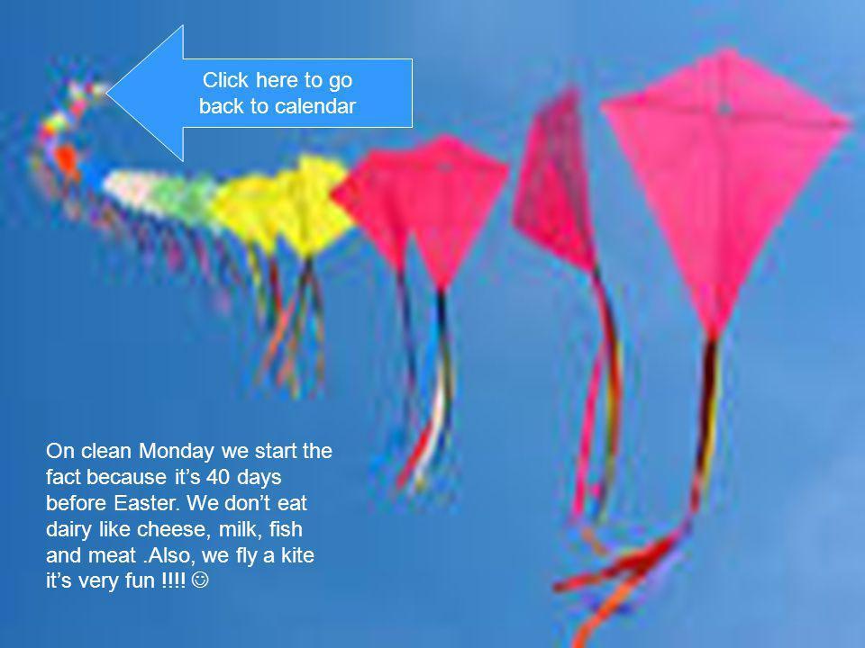 On clean Monday we start the fact because its 40 days before Easter. We dont eat dairy like cheese, milk, fish and meat.Also, we fly a kite its very f