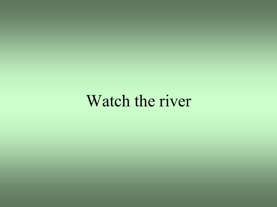 Watch the river