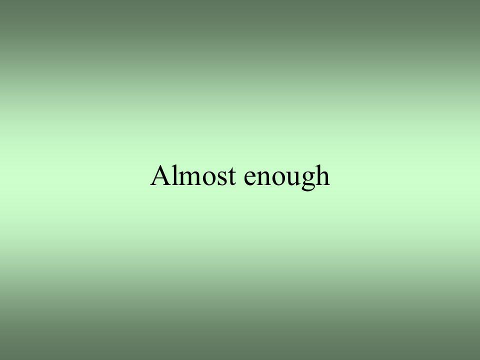 Almost enough