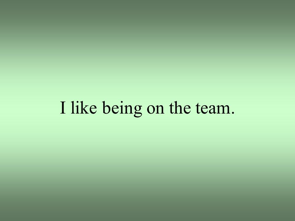I like being on the team.