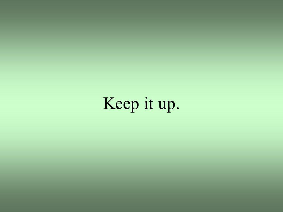Keep it up.