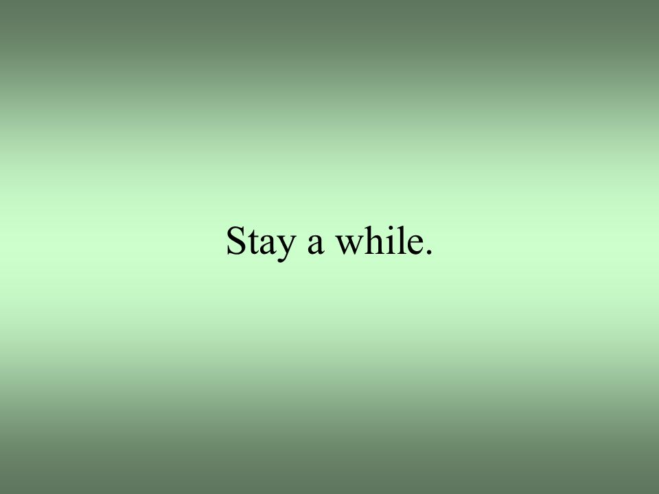 Stay a while.