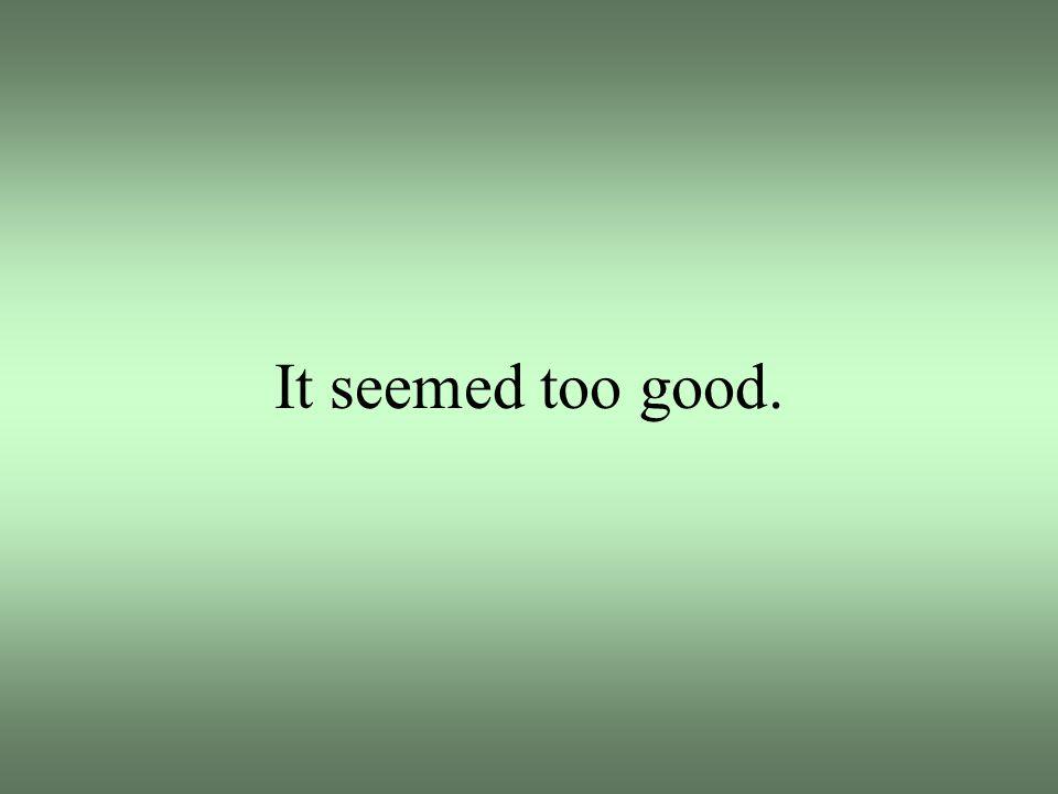 It seemed too good.