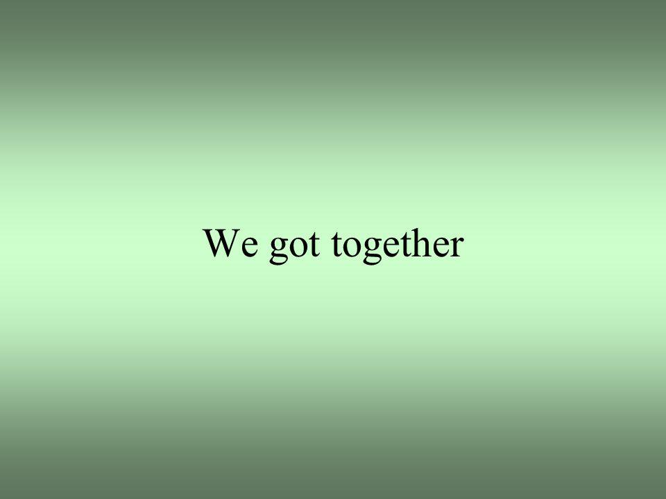 We got together