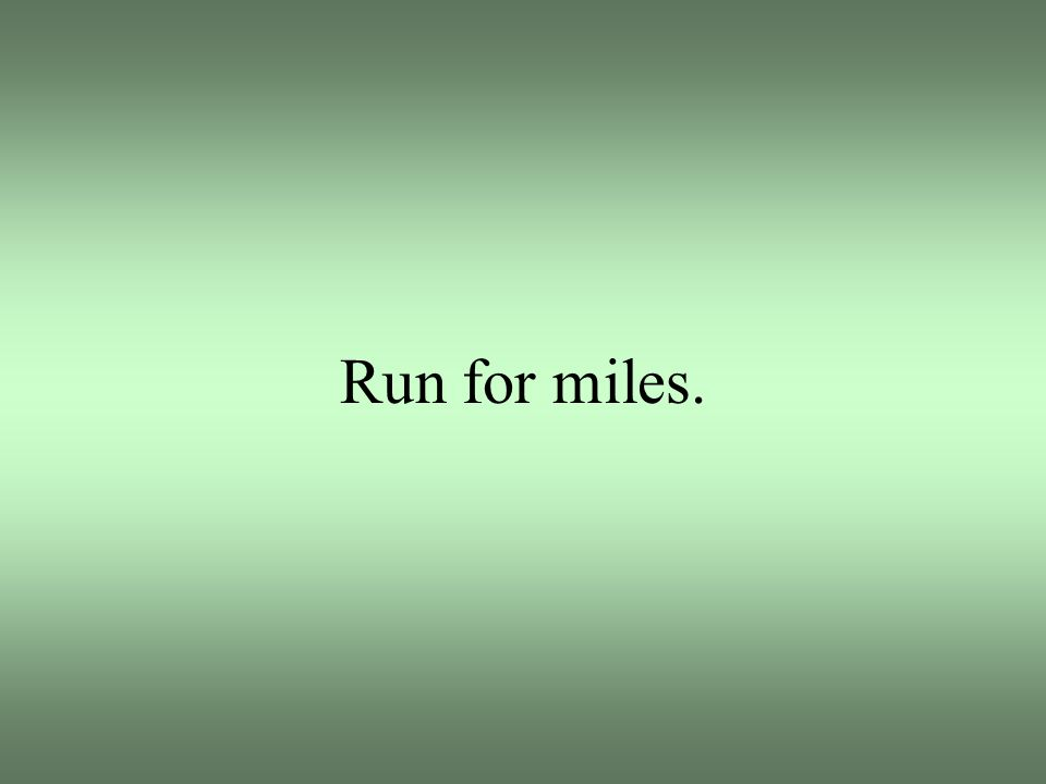 Run for miles.