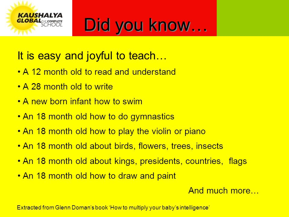 Did you know… It is easy and joyful to teach… A 12 month old to read and understand A 28 month old to write A new born infant how to swim An 18 month old how to do gymnastics An 18 month old how to play the violin or piano An 18 month old about birds, flowers, trees, insects An 18 month old about kings, presidents, countries, flags An 18 month old how to draw and paint And much more… Extracted from Glenn Domans book How to multiply your babys intelligence