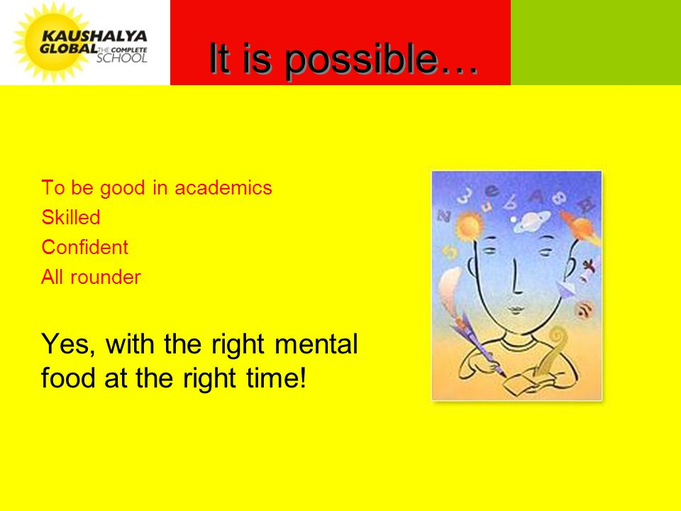 It is possible… To be good in academics Skilled Confident All rounder Yes, with the right mental food at the right time!