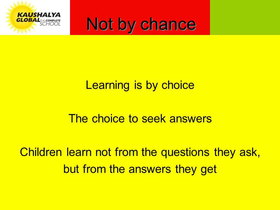 Not by chance Learning is by choice The choice to seek answers Children learn not from the questions they ask, but from the answers they get