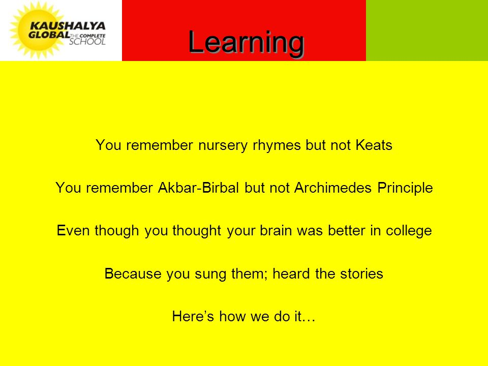 Learning You remember nursery rhymes but not Keats You remember Akbar-Birbal but not Archimedes Principle Even though you thought your brain was better in college Because you sung them; heard the stories Heres how we do it…