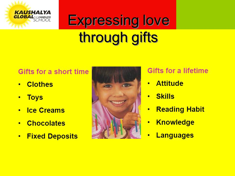 Gifts for a lifetime Attitude Skills Reading Habit Knowledge Languages Gifts for a short time Clothes Toys Ice Creams Chocolates Fixed Deposits Expressing love through gifts
