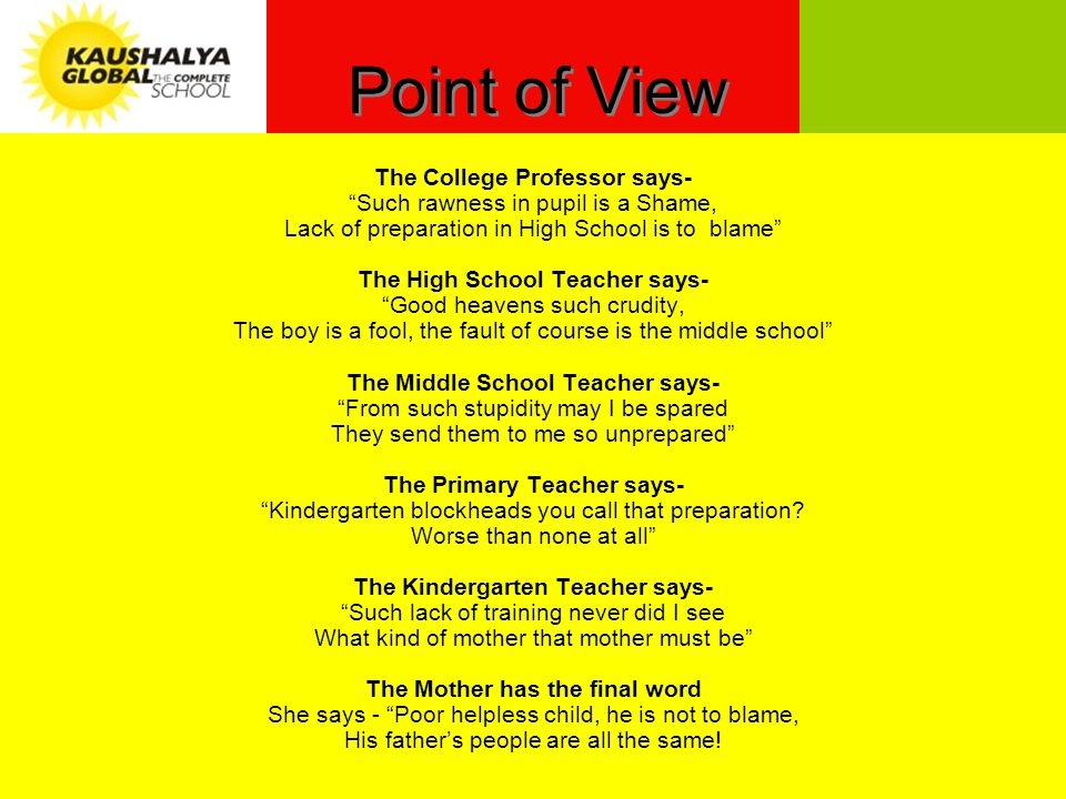 Point of View The College Professor says- Such rawness in pupil is a Shame, Lack of preparation in High School is to blame The High School Teacher says- Good heavens such crudity, The boy is a fool, the fault of course is the middle school The Middle School Teacher says- From such stupidity may I be spared They send them to me so unprepared The Primary Teacher says- Kindergarten blockheads you call that preparation.