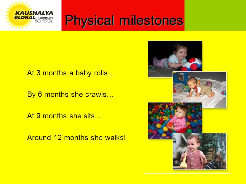 Physical milestones At 3 months a baby rolls… By 6 months she crawls… At 9 months she sits… Around 12 months she walks!