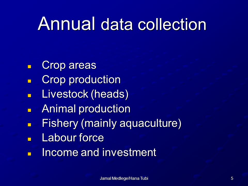 5Jamal Medlege/Hana Tubi Annual data collection Crop areas Crop areas Crop production Crop production Livestock (heads) Livestock (heads) Animal production Animal production Fishery (mainly aquaculture) Fishery (mainly aquaculture) Labour force Labour force Income and investment Income and investment