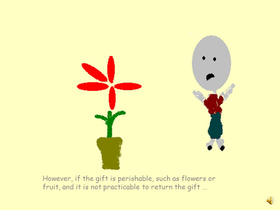 However, if the gift is perishable, such as flowers or fruit, and it is not practicable to return the gift …