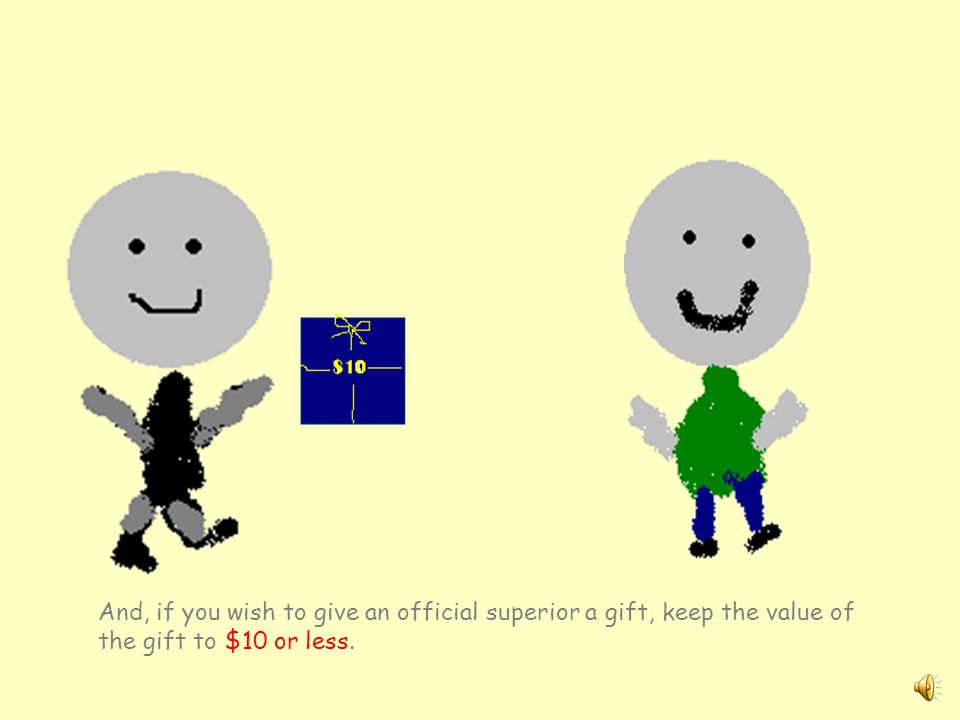 And, if you wish to give an official superior a gift, keep the value of the gift to $10 or less.