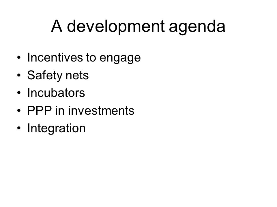 A development agenda Incentives to engage Safety nets Incubators PPP in investments Integration