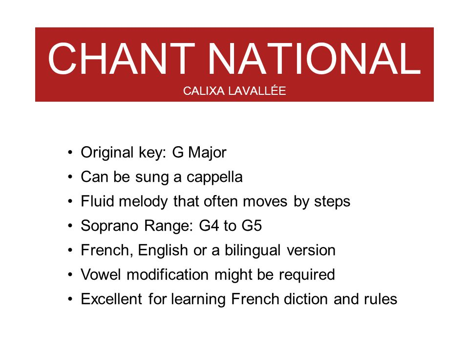 CHANT NATIONAL CALIXA LAVALLÉE Original key: G Major Can be sung a cappella Fluid melody that often moves by steps Soprano Range: G4 to G5 French, Eng