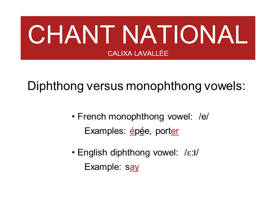 CHANT NATIONAL CALIXA LAVALLÉE French monophthong vowel: /e/ Examples: épée, porter English diphthong vowel: / ɛ : I / Example: say Diphthong versus m