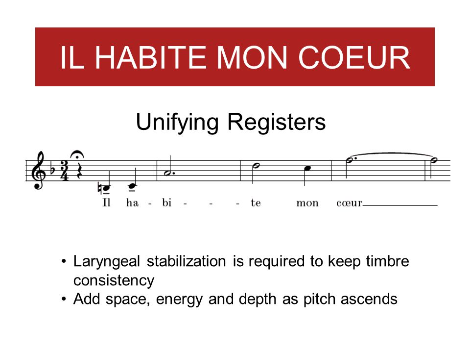 IL HABITE MON COEUR Unifying Registers Laryngeal stabilization is required to keep timbre consistency Add space, energy and depth as pitch ascends