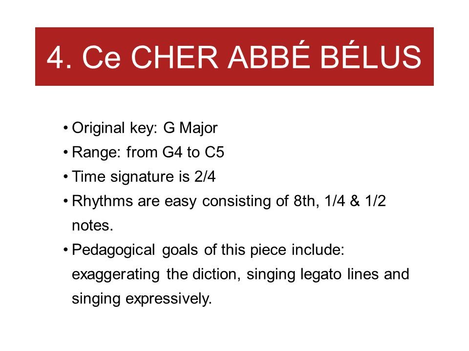 4. Ce CHER ABBÉ BÉLUS Original key: G Major Range: from G4 to C5 Time signature is 2/4 Rhythms are easy consisting of 8th, 1/4 & 1/2 notes. Pedagogica
