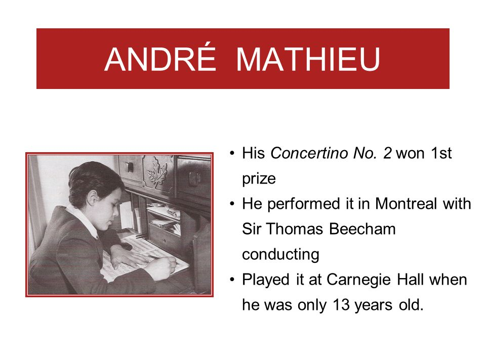 ANDRÉ MATHIEU His Concertino No. 2 won 1st prize He performed it in Montreal with Sir Thomas Beecham conducting Played it at Carnegie Hall when he was