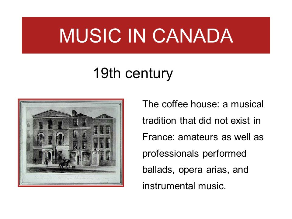 MUSIC IN CANADA The coffee house: a musical tradition that did not exist in France: amateurs as well as professionals performed ballads, opera arias,