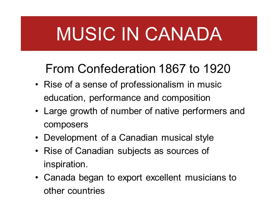 MUSIC IN CANADA Rise of a sense of professionalism in music education, performance and composition Large growth of number of native performers and com