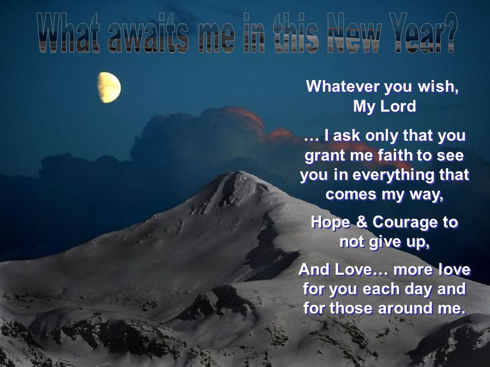 Whatever you wish, My Lord … I ask only that you grant me faith to see you in everything that comes my way, Hope & Courage to not give up, And Love… more love for you each day and for those around me.