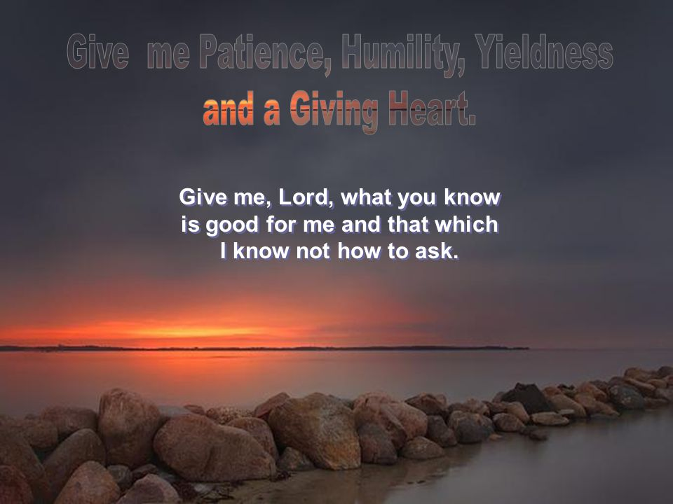 Give me, Lord, what you know is good for me and that which I know not how to ask.